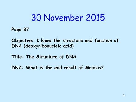 30 November 2015 1 Page 87 Objective: I know the structure and function of DNA (deoxyribonucleic acid) Title: The Structure of DNA DNA: What is the end.