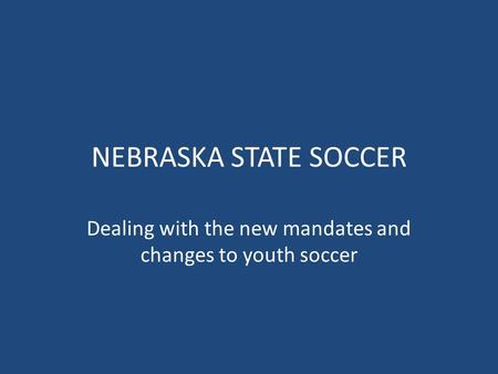 NEBRASKA STATE SOCCER Dealing with the new mandates and changes to youth soccer.