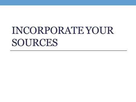 INCORPORATE YOUR SOURCES. Integrating Your Sources (+ Handout) Before each quote, you should introduce the information. After each quote, you need to.