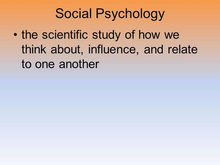 Social Psychology the scientific study of how we think about, influence, and relate to one another.