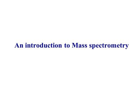 An introduction to Mass spectrometry. What is mass spectrometry? Analytical tool measuring molecular weight (MW) of sample Only picomolar concentrations.