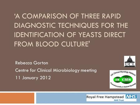 'A COMPARISON OF THREE RAPID DIAGNOSTIC TECHNIQUES FOR THE IDENTIFICATION OF YEASTS DIRECT FROM BLOOD CULTURE' Rebecca Gorton Centre for Clinical Microbiology.