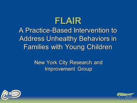 FLAIR A Practice-Based Intervention to Address Unhealthy Behaviors in Families with Young Children New York City Research and Improvement Group.