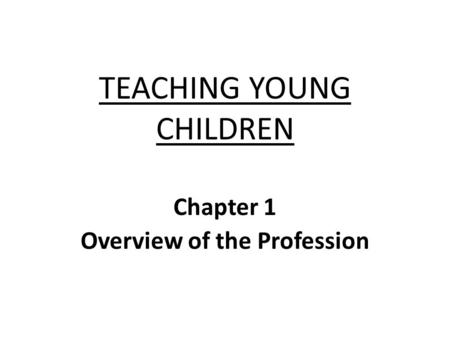 TEACHING YOUNG CHILDREN Chapter 1 Overview of the Profession.
