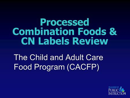 Processed Combination Foods & CN Labels Review The Child and Adult Care Food Program (CACFP) 1.