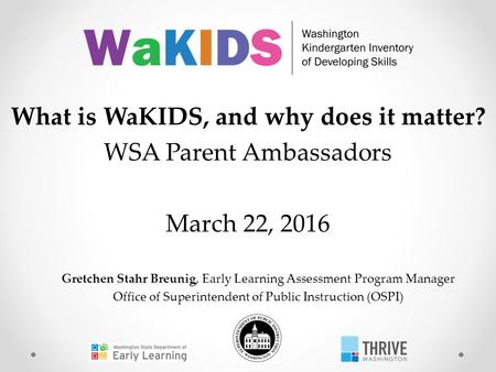 Gretchen Stahr Breunig, Early Learning Assessment Program Manager Office of Superintendent of Public Instruction (OSPI) What is WaKIDS, and why does it.