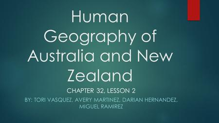 Human Geography of Australia and New Zealand CHAPTER 32, LESSON 2 BY: TORI VASQUEZ, AVERY MARTINEZ, DARIAN HERNANDEZ, MIGUEL RAMIREZ.