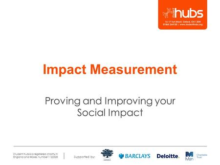 Supported by: Student Hubs is a registered charity in England and Wales, number 1122328 Impact Measurement Proving and Improving your Social Impact.