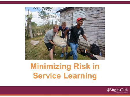 Minimizing Risk in Service Learning. This module will cover the following topics: Why Risk Management Tips for Minimizing Risk in Service Learning Communication.
