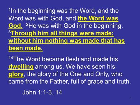 1 1 In the beginning was the Word, and the Word was with God, and the Word was God. 2 He was with God in the beginning. 3 Through him all things were made;