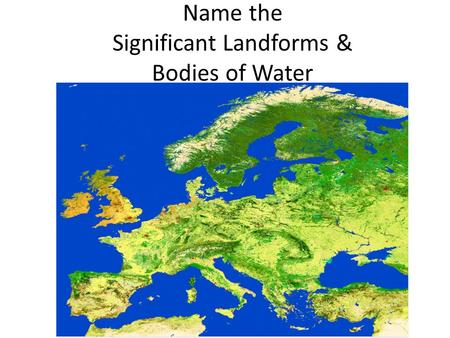 Name the Significant Landforms & Bodies of Water Do Now.