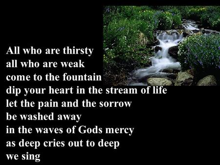 All who are thirsty all who are weak come to the fountain dip your heart in the stream of life let the pain and the sorrow be washed away in the waves.