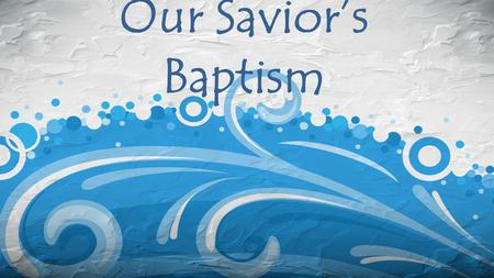 "Our Savior's Baptism. Matthew 3:1-17 Then Jesus came from Galilee to the Jordan to be baptized by John. But John tried to deter him, saying, ""I need to."