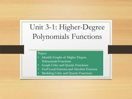 Unit 3-1: Higher-Degree Polynomials Functions Topics: Identify Graphs of Higher-Degree Polynomials Functions Graph Cubic and Quartic Functions Find Local.