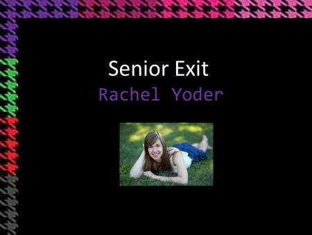 Rachel Yoder Senior Exit. Who am I? Family As a Student 3.96 GPA 30 Highest ACT Composite 32 ACT Super Score Ranked 6 th in Class Highest Honors Completion.