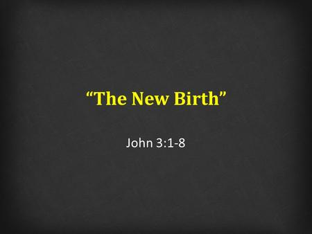 """The New Birth"" John 3:1-8. ""The New Birth"" 1)Why did Nicodemus come to Jesus at night time? 2)What was the purpose of miracles according to Jn 3? 3)If."