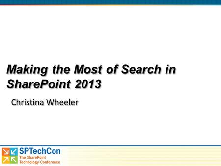Making the Most of Search in SharePoint 2013 Christina Wheeler.