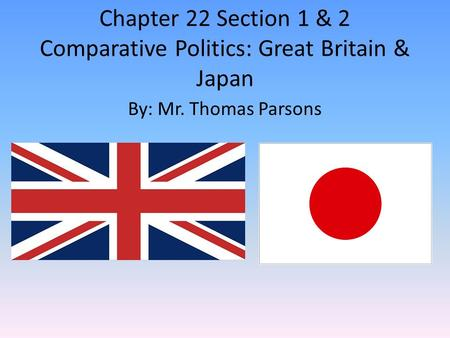 Chapter 22 Section 1 & 2 Comparative Politics: Great Britain & Japan By: Mr. Thomas Parsons.