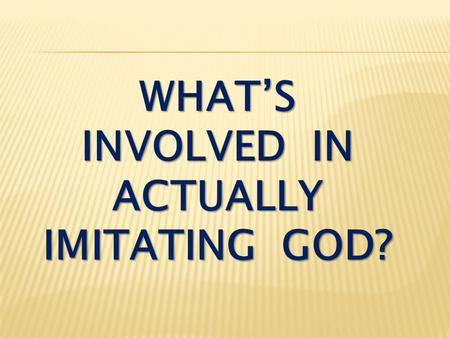 WHAT'S INVOLVED IN ACTUALLY IMITATING GOD?. 1. Imitate ( μιμέομαι ) = to use as a model.