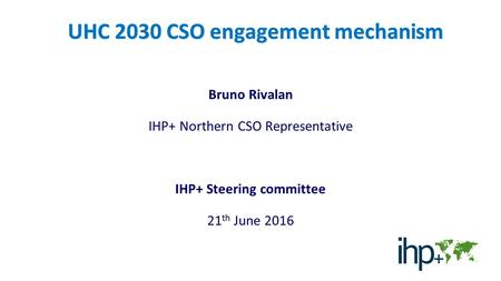 UHC 2030 CSO engagement mechanism Bruno Rivalan IHP+ Northern CSO Representative IHP+ Steering committee 21 th June 2016.