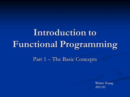 Introduction to Functional Programming Part 1 – The Basic Concepts Winter Young 2012-05.
