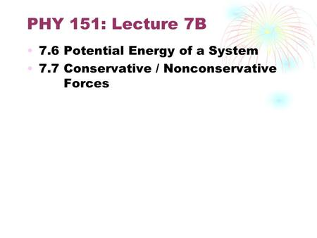 PHY 151: Lecture 7B 7.6 Potential Energy of a System 7.7 Conservative / Nonconservative Forces.