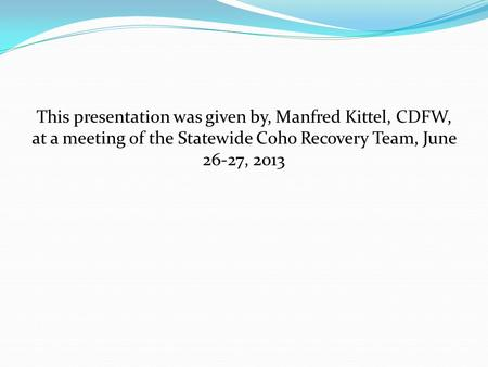 This presentation was given by, Manfred Kittel, CDFW, at a meeting of the Statewide Coho Recovery Team, June 26-27, 2013.