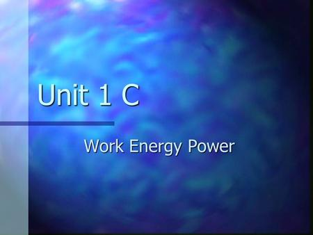 Unit 1 C Work Energy Power. Forms of Energy Mechanical Mechanical focus for now focus for now chemical chemical electromagnetic electromagnetic nuclear.