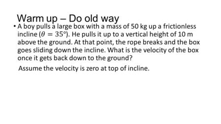 Warm up – Do old way. Example - Use Work Energy Theorem A student slides a 0.75 kg textbook across a table, and it comes to rest after traveling 1.2 m.