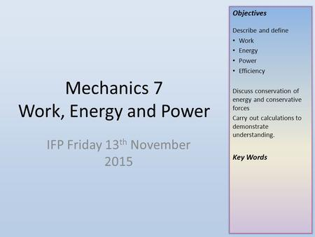 Objectives Describe and define Work Energy Power Efficiency Discuss conservation of energy and conservative forces Carry out calculations to demonstrate.