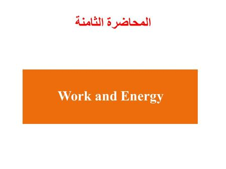 Work and Energy المحاضرة الثامنة. Works and Energy Chapter 7.