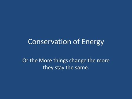 Conservation of Energy Or the More things change the more they stay the same.