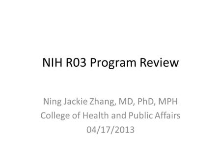 NIH R03 Program Review Ning Jackie Zhang, MD, PhD, MPH College of Health and Public Affairs 04/17/2013.