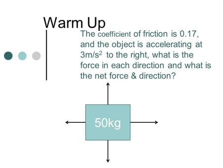 Warm Up 50kg The coefficient of friction is 0.17, and the object is accelerating at 3m/s 2 to the right, what is the force in each direction and what is.