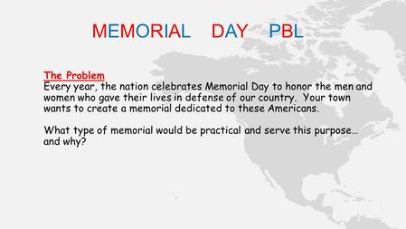 MEMORIAL DAY PBL The Problem Every year, the nation celebrates Memorial Day to honor the men and women who gave their lives in defense of our country.