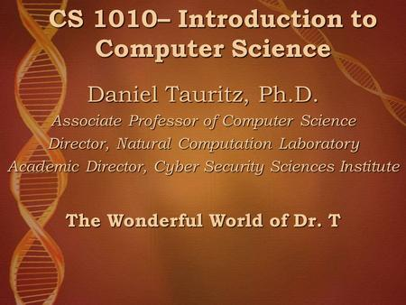 CS 1010– Introduction to Computer Science Daniel Tauritz, Ph.D. Associate Professor of Computer Science Director, Natural Computation Laboratory Academic.