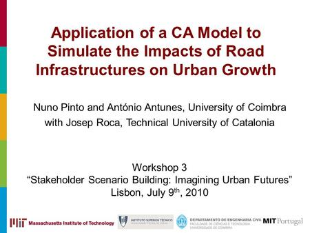 Application of a CA Model to Simulate the Impacts of Road Infrastructures on Urban Growth Nuno Pinto and António Antunes, University of Coimbra with Josep.