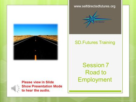 SD.Futures Training Session 7 Road to Employment www.selfdirectedfutures.org Please view in Slide Show Presentation Mode to hear the audio.