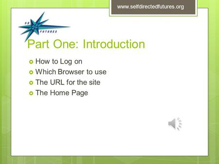 Part One: Introduction  How to Log on  Which Browser to use  The URL for the site  The Home Page www.selfdirectedfutures.org.