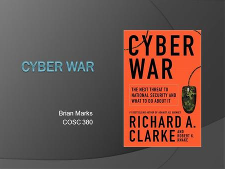 Brian Marks COSC 380. Cyber War  What is Cyber War?  What attacks have happened?  Could this happen to us?  What defenses are in place to stop it?
