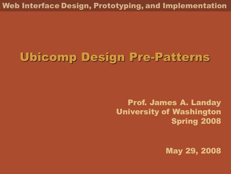 Prof. James A. Landay University of Washington Spring 2008 Web Interface Design, Prototyping, and Implementation Ubicomp Design Pre-Patterns May 29, 2008.