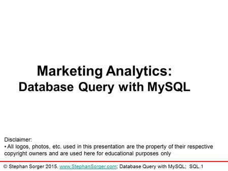 Marketing Analytics: Database Query with MySQL Disclaimer: All logos, photos, etc. used in this presentation are the property of their respective copyright.