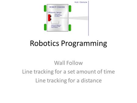 Robotics Programming Wall Follow Line tracking for a set amount of time Line tracking for a distance.