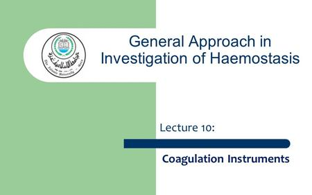 General Approach in Investigation of Haemostasis Lecture 10: Coagulation Instruments.
