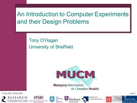 8 Sept 2006, DEMA2006Slide 1 An Introduction to Computer Experiments and their Design Problems Tony O'Hagan University of Sheffield.