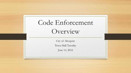Code Enforcement Overview City of Mesquite Town Hall Tuesday June 14, 2016.