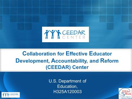 C ollaboration for E ffective E ducator D evelopment, A ccountability, and R eform (CEEDAR) Center U.S. Department of Education, H325A120003.