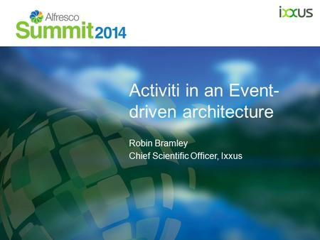 Activiti in an Event- driven architecture Robin Bramley Chief Scientific Officer, Ixxus.