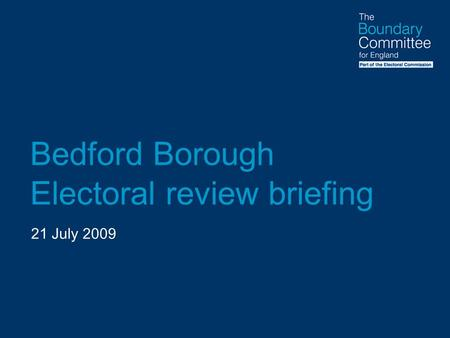 Bedford Borough Electoral review briefing 21 July 2009.