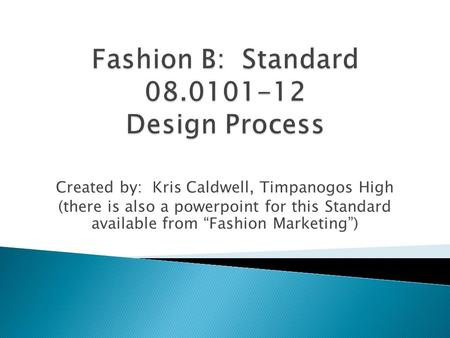 "Created by: Kris Caldwell, Timpanogos High (there is also a powerpoint for this Standard available from ""Fashion Marketing"")"